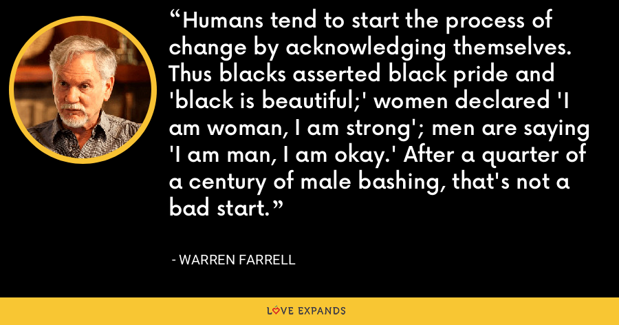 Humans tend to start the process of change by acknowledging themselves. Thus blacks asserted black pride and 'black is beautiful;' women declared 'I am woman, I am strong'; men are saying 'I am man, I am okay.' After a quarter of a century of male bashing, that's not a bad start. - Warren Farrell