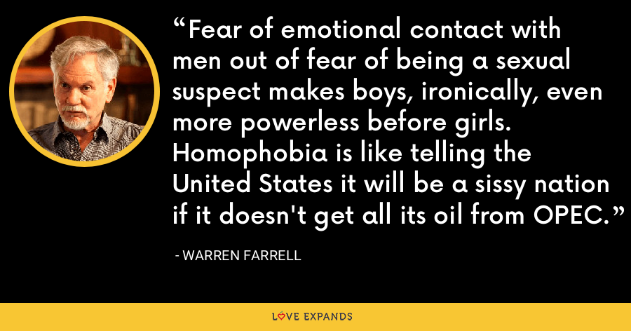 Fear of emotional contact with men out of fear of being a sexual suspect makes boys, ironically, even more powerless before girls. Homophobia is like telling the United States it will be a sissy nation if it doesn't get all its oil from OPEC. - Warren Farrell