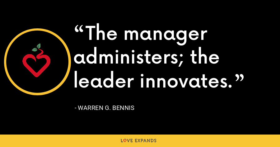 The manager administers; the leader innovates. - Warren G. Bennis