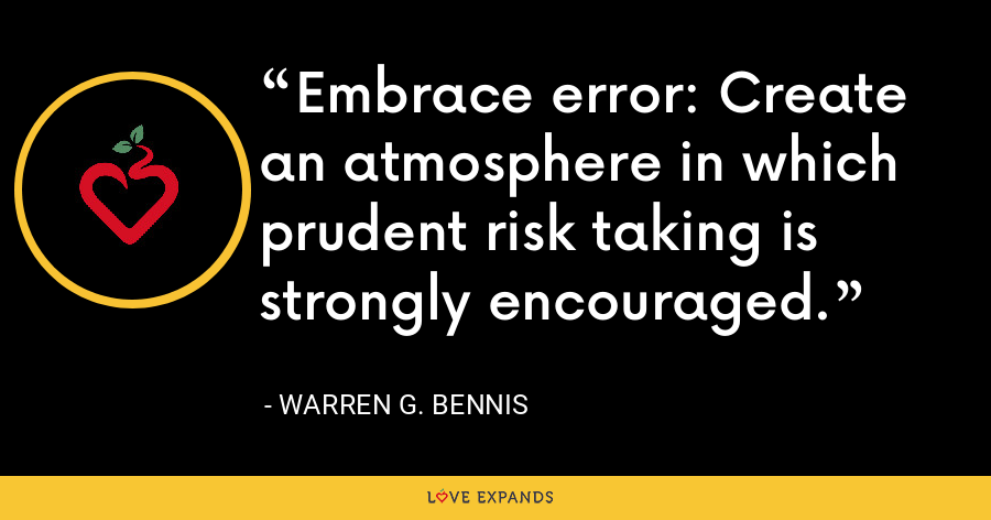 Embrace error: Create an atmosphere in which prudent risk taking is strongly encouraged. - Warren G. Bennis