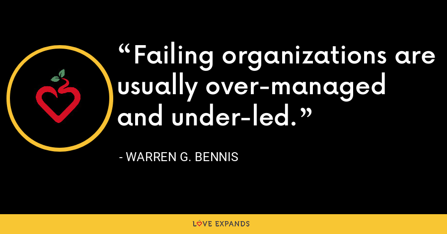 Failing organizations are usually over-managed and under-led. - Warren G. Bennis