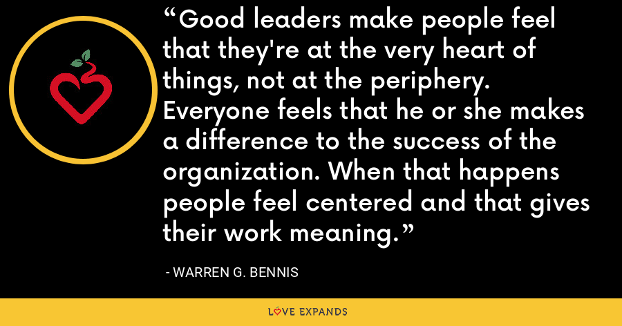 Good leaders make people feel that they're at the very heart of things, not at the periphery. Everyone feels that he or she makes a difference to the success of the organization. When that happens people feel centered and that gives their work meaning. - Warren G. Bennis