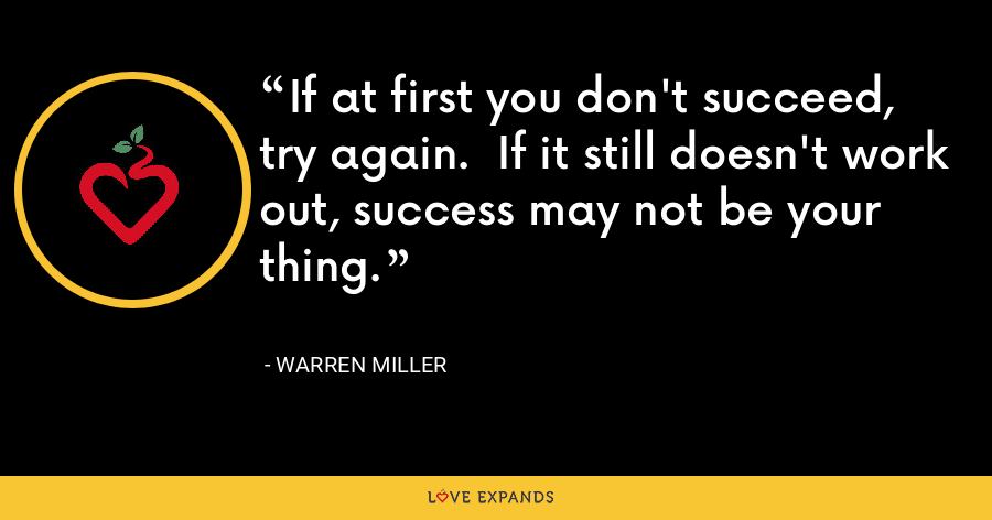 If at first you don't succeed, try again.  If it still doesn't work out, success may not be your thing. - Warren Miller