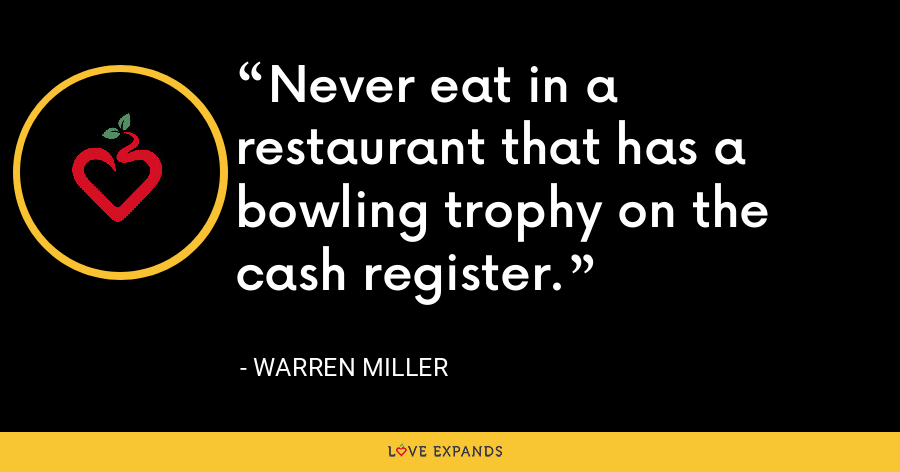 Never eat in a restaurant that has a bowling trophy on the cash register. - Warren Miller