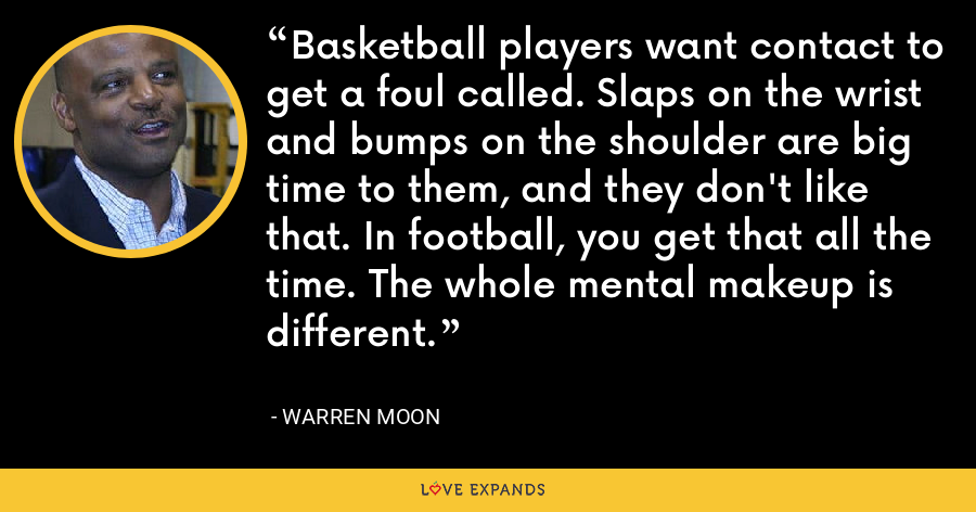 Basketball players want contact to get a foul called. Slaps on the wrist and bumps on the shoulder are big time to them, and they don't like that. In football, you get that all the time. The whole mental makeup is different. - Warren Moon