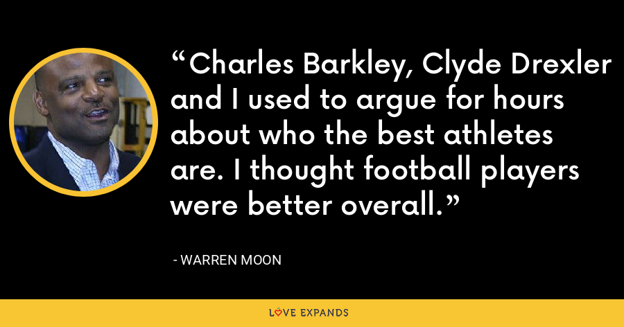 Charles Barkley, Clyde Drexler and I used to argue for hours about who the best athletes are. I thought football players were better overall. - Warren Moon