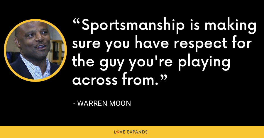 Sportsmanship is making sure you have respect for the guy you're playing across from. - Warren Moon