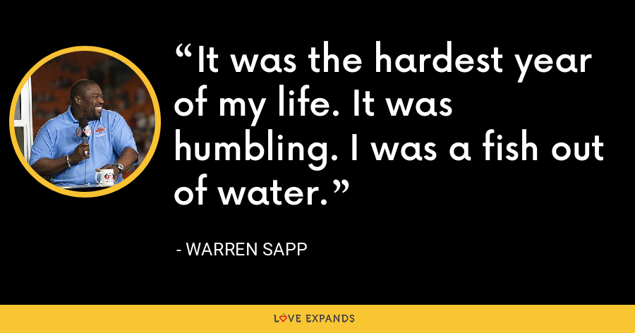 It was the hardest year of my life. It was humbling. I was a fish out of water. - Warren Sapp