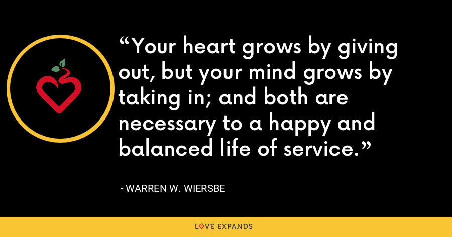 Your heart grows by giving out, but your mind grows by taking in; and both are necessary to a happy and balanced life of service. - Warren W. Wiersbe