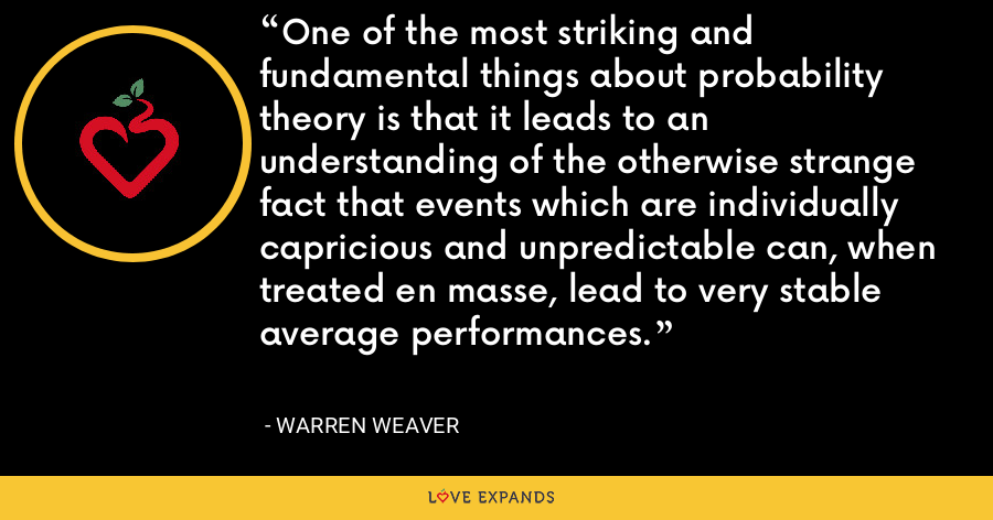 One of the most striking and fundamental things about probability theory is that it leads to an understanding of the otherwise strange fact that events which are individually capricious and unpredictable can, when treated en masse, lead to very stable average performances. - Warren Weaver