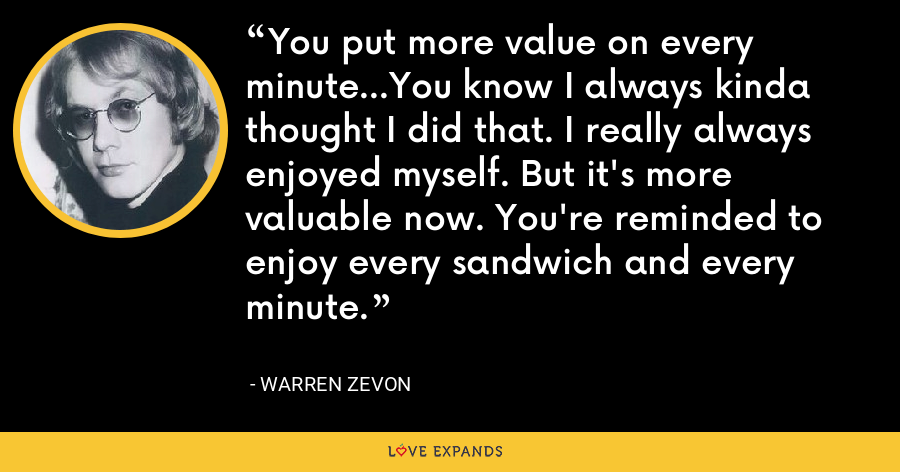 You put more value on every minute...You know I always kinda thought I did that. I really always enjoyed myself. But it's more valuable now. You're reminded to enjoy every sandwich and every minute. - Warren Zevon