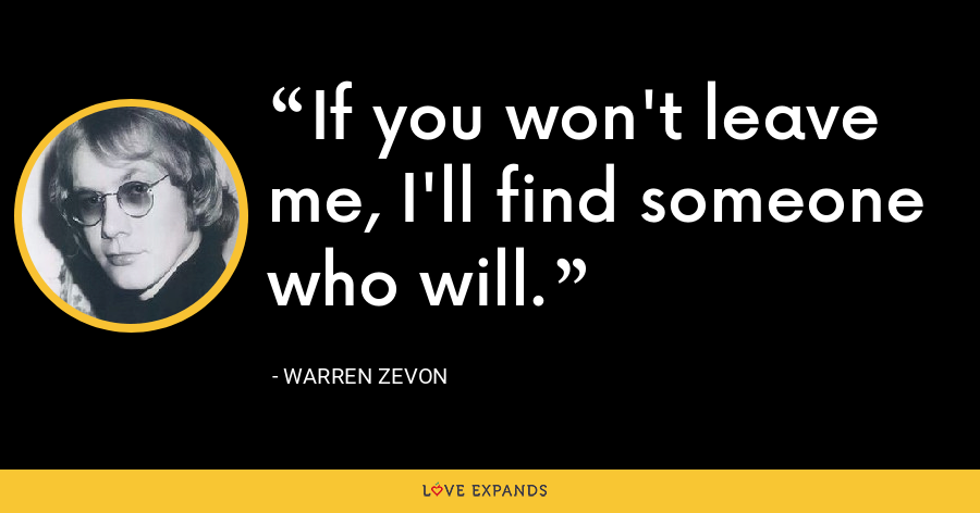 If you won't leave me, I'll find someone who will. - Warren Zevon