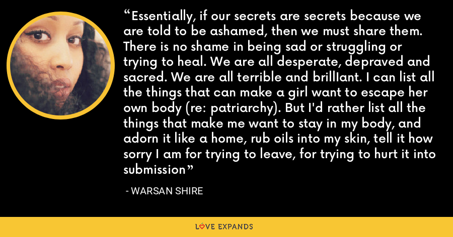 Essentially, if our secrets are secrets because we are told to be ashamed, then we must share them. There is no shame in being sad or struggling or trying to heal. We are all desperate, depraved and sacred. We are all terrible and brillIant. I can list all the things that can make a girl want to escape her own body (re: patriarchy). But I'd rather list all the things that make me want to stay in my body, and adorn it like a home, rub oils into my skin, tell it how sorry I am for trying to leave, for trying to hurt it into submission - Warsan Shire