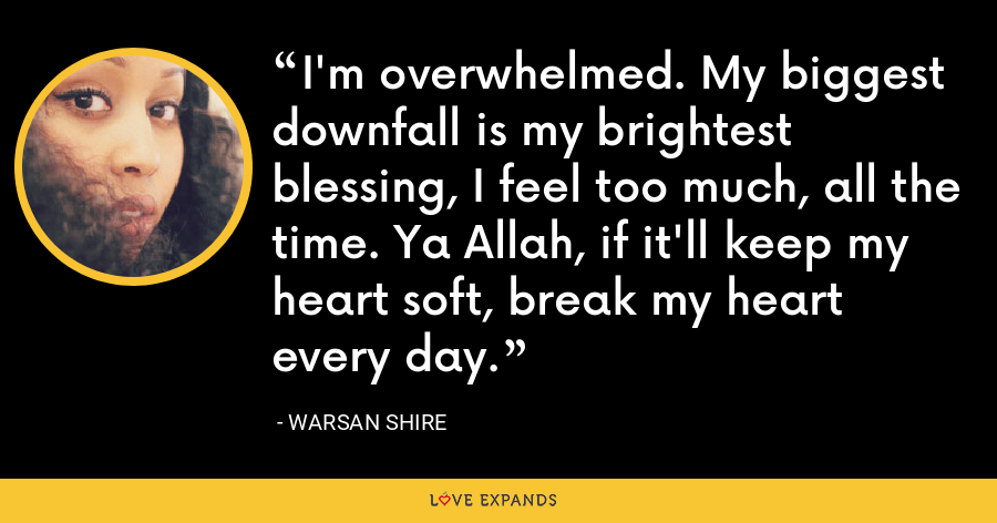 I'm overwhelmed. My biggest downfall is my brightest blessing, I feel too much, all the time. Ya Allah, if it'll keep my heart soft, break my heart every day. - Warsan Shire