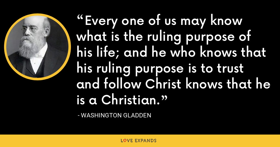 Every one of us may know what is the ruling purpose of his life; and he who knows that his ruling purpose is to trust and follow Christ knows that he is a Christian. - Washington Gladden