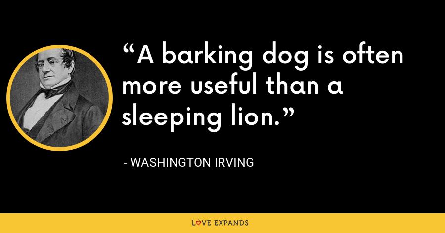 A barking dog is often more useful than a sleeping lion. - Washington Irving