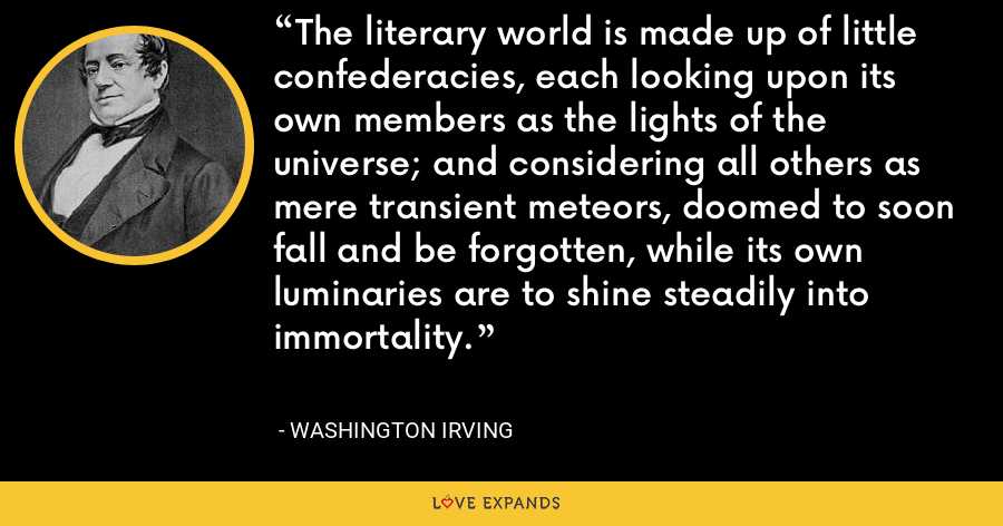 The literary world is made up of little confederacies, each looking upon its own members as the lights of the universe; and considering all others as mere transient meteors, doomed to soon fall and be forgotten, while its own luminaries are to shine steadily into immortality. - Washington Irving