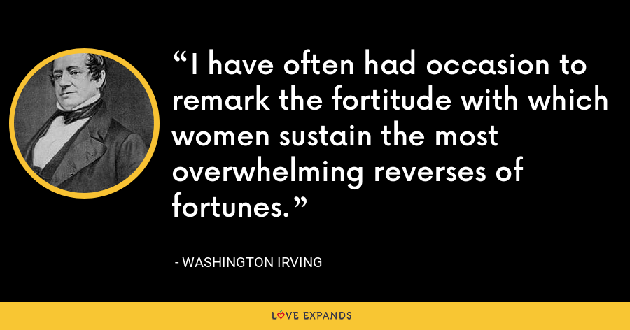 I have often had occasion to remark the fortitude with which women sustain the most overwhelming reverses of fortunes. - Washington Irving