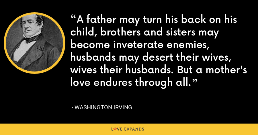 A father may turn his back on his child, brothers and sisters may become inveterate enemies, husbands may desert their wives, wives their husbands. But a mother's love endures through all. - Washington Irving
