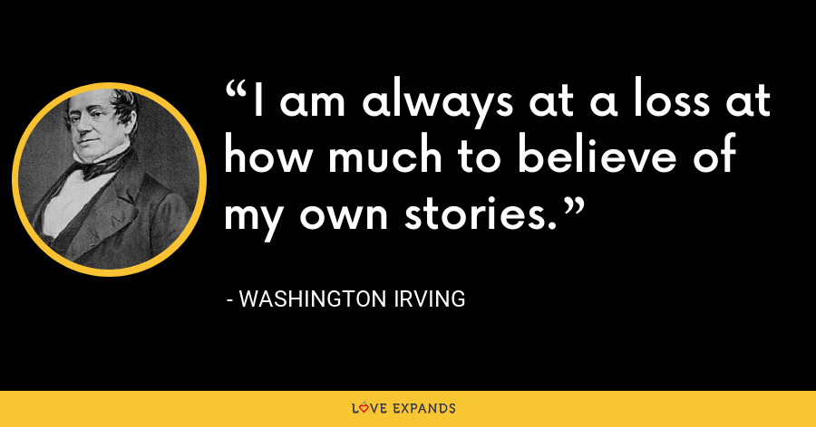 I am always at a loss at how much to believe of my own stories. - Washington Irving