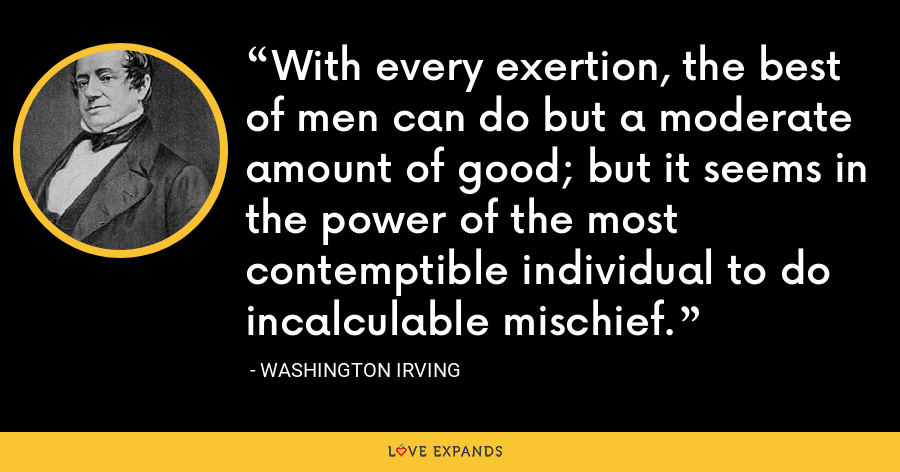 With every exertion, the best of men can do but a moderate amount of good; but it seems in the power of the most contemptible individual to do incalculable mischief. - Washington Irving