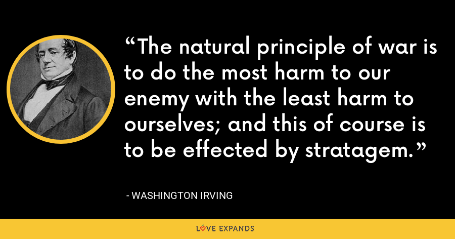 The natural principle of war is to do the most harm to our enemy with the least harm to ourselves; and this of course is to be effected by stratagem. - Washington Irving
