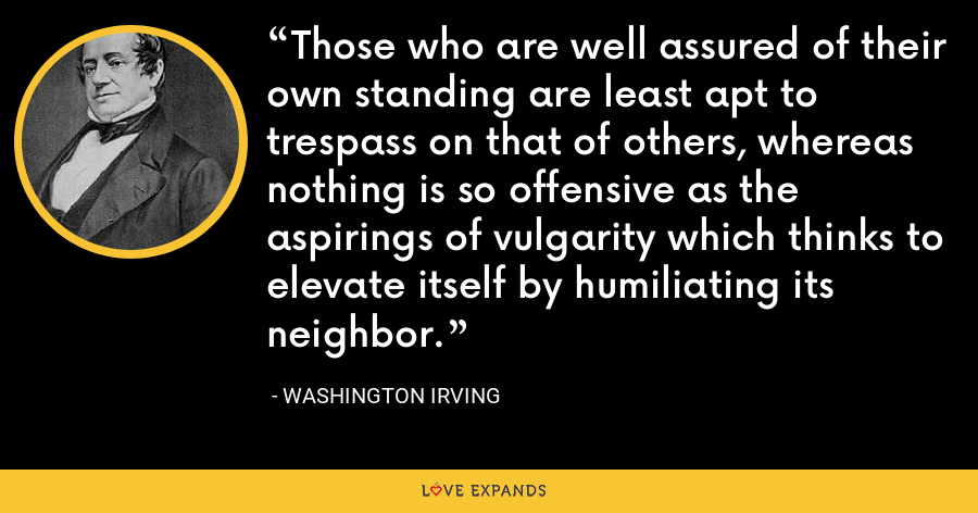 Those who are well assured of their own standing are least apt to trespass on that of others, whereas nothing is so offensive as the aspirings of vulgarity which thinks to elevate itself by humiliating its neighbor. - Washington Irving