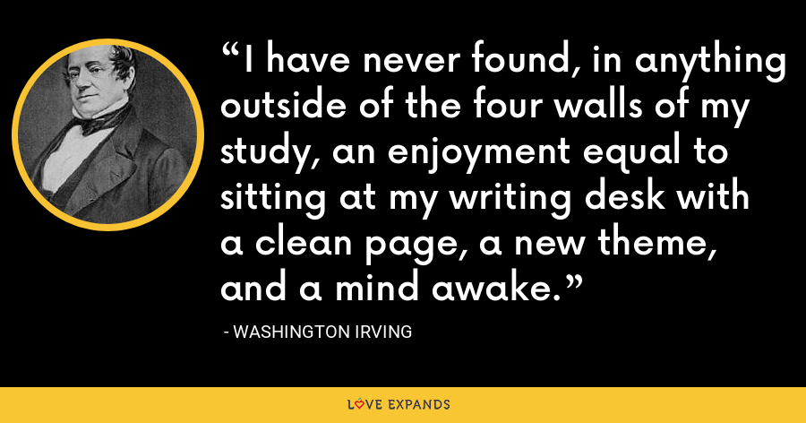 I have never found, in anything outside of the four walls of my study, an enjoyment equal to sitting at my writing desk with a clean page, a new theme, and a mind awake. - Washington Irving