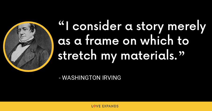 I consider a story merely as a frame on which to stretch my materials. - Washington Irving