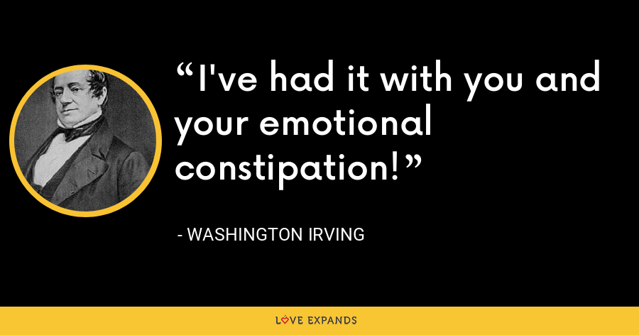 I've had it with you and your emotional constipation! - Washington Irving