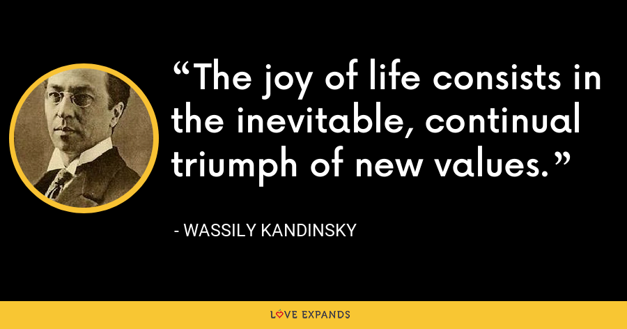 The joy of life consists in the inevitable, continual triumph of new values. - Wassily Kandinsky