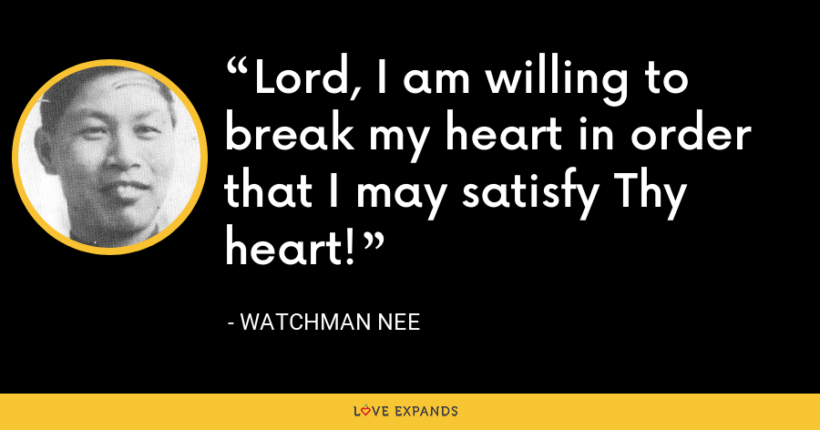 Lord, I am willing to break my heart in order that I may satisfy Thy heart! - Watchman Nee