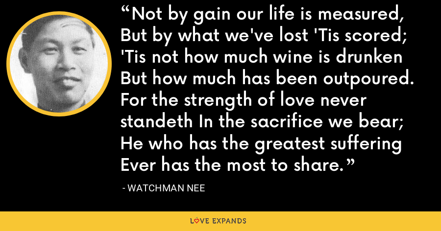 Not by gain our life is measured, But by what we've lost 'Tis scored; 'Tis not how much wine is drunken But how much has been outpoured. For the strength of love never standeth In the sacrifice we bear; He who has the greatest suffering Ever has the most to share. - Watchman Nee