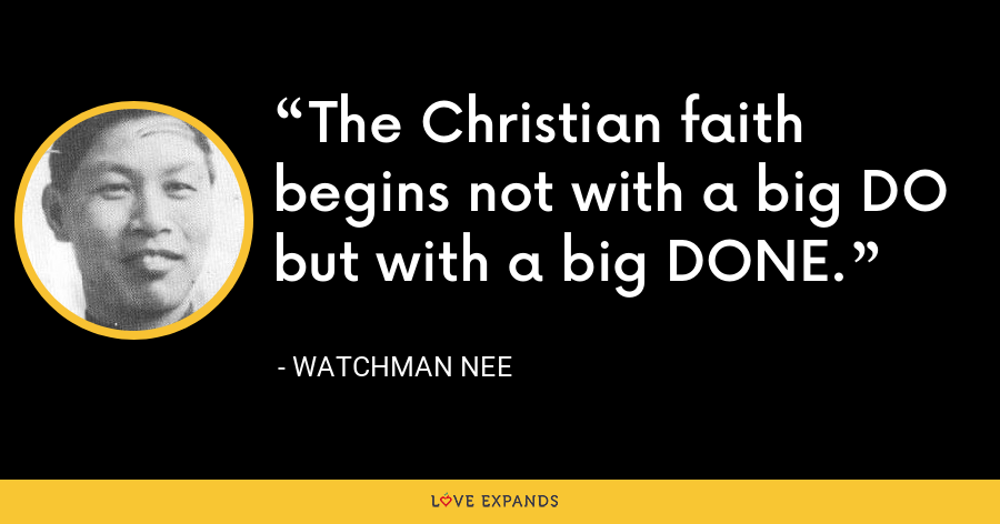 The Christian faith begins not with a big DO but with a big DONE. - Watchman Nee