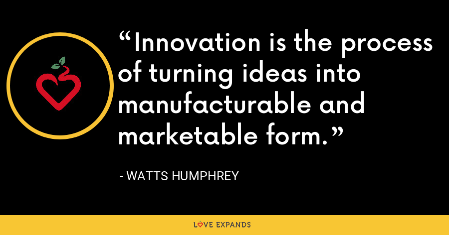 Innovation is the process of turning ideas into manufacturable and marketable form. - Watts Humphrey