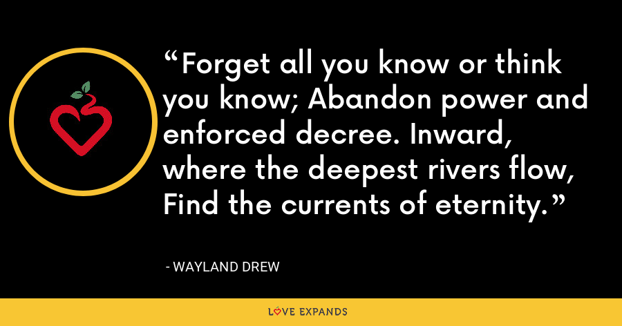 Forget all you know or think you know; Abandon power and enforced decree. Inward, where the deepest rivers flow, Find the currents of eternity. - Wayland Drew
