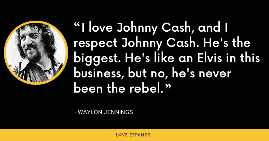 I love Johnny Cash, and I respect Johnny Cash. He's the biggest. He's like an Elvis in this business, but no, he's never been the rebel. - Waylon Jennings