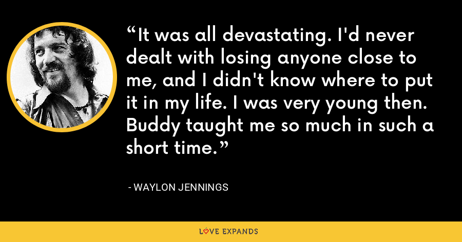 It was all devastating. I'd never dealt with losing anyone close to me, and I didn't know where to put it in my life. I was very young then. Buddy taught me so much in such a short time. - Waylon Jennings