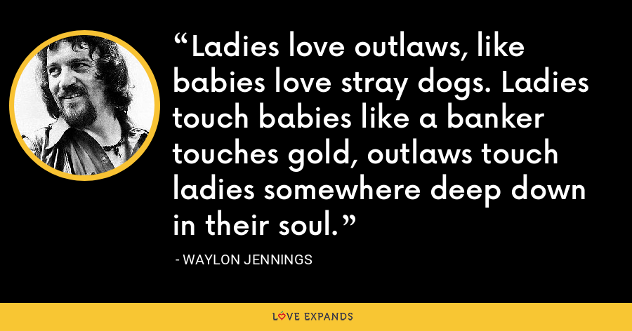Ladies love outlaws, like babies love stray dogs. Ladies touch babies like a banker touches gold, outlaws touch ladies somewhere deep down in their soul. - Waylon Jennings