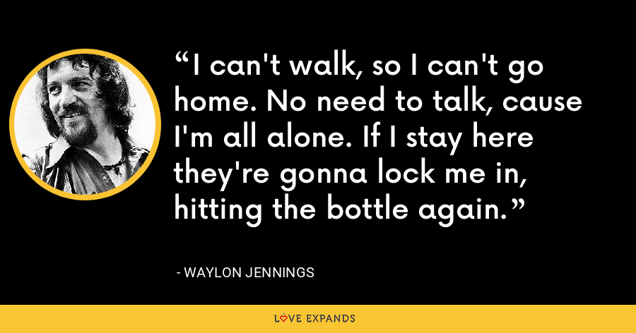 I can't walk, so I can't go home. No need to talk, cause I'm all alone. If I stay here they're gonna lock me in, hitting the bottle again. - Waylon Jennings