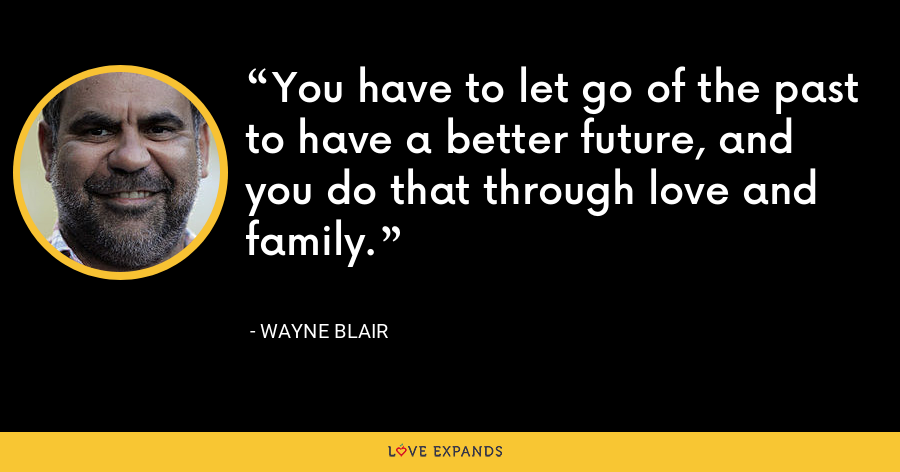 You have to let go of the past to have a better future, and you do that through love and family. - Wayne Blair