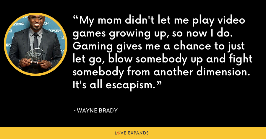 My mom didn't let me play video games growing up, so now I do. Gaming gives me a chance to just let go, blow somebody up and fight somebody from another dimension. It's all escapism. - Wayne Brady