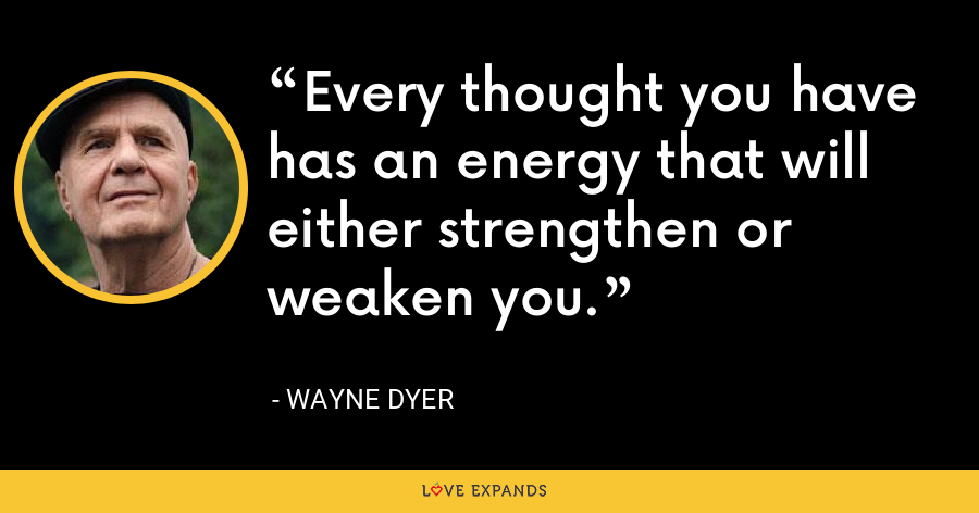 Every thought you have has an energy that will either strengthen or weaken you. - Wayne Dyer