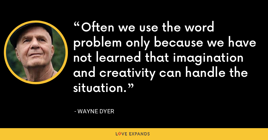 Often we use the word problem only because we have not learned that imagination and creativity can handle the situation. - Wayne Dyer