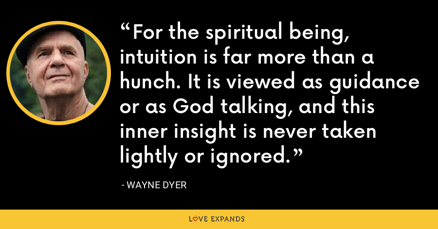 For the spiritual being, intuition is far more than a hunch. It is viewed as guidance or as God talking, and this inner insight is never taken lightly or ignored. - Wayne Dyer