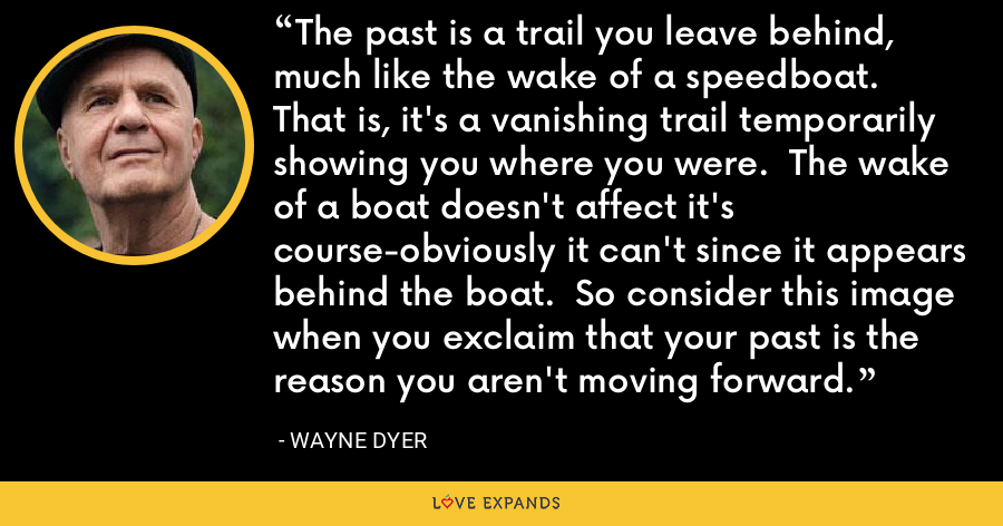 The past is a trail you leave behind, much like the wake of a speedboat.  That is, it's a vanishing trail temporarily showing you where you were.  The wake of a boat doesn't affect it's course-obviously it can't since it appears behind the boat.  So consider this image when you exclaim that your past is the reason you aren't moving forward. - Wayne Dyer