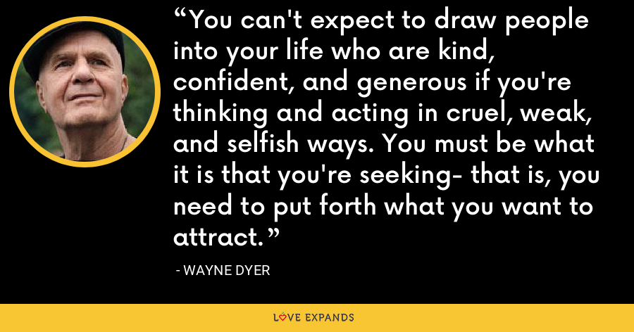 You can't expect to draw people into your life who are kind, confident, and generous if you're thinking and acting in cruel, weak, and selfish ways. You must be what it is that you're seeking- that is, you need to put forth what you want to attract. - Wayne Dyer