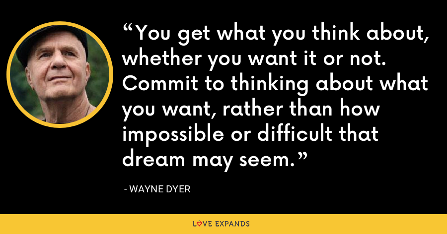 You get what you think about, whether you want it or not. Commit to thinking about what you want, rather than how impossible or difficult that dream may seem. - Wayne Dyer