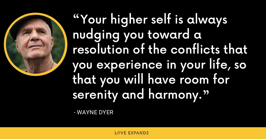 Your higher self is always nudging you toward a resolution of the conflicts that you experience in your life, so that you will have room for serenity and harmony. - Wayne Dyer