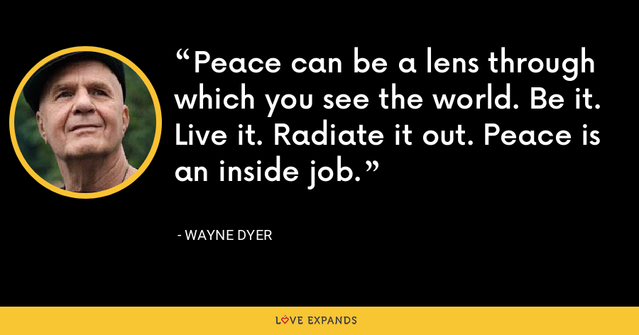 Peace can be a lens through which you see the world. Be it. Live it. Radiate it out. Peace is an inside job. - Wayne Dyer